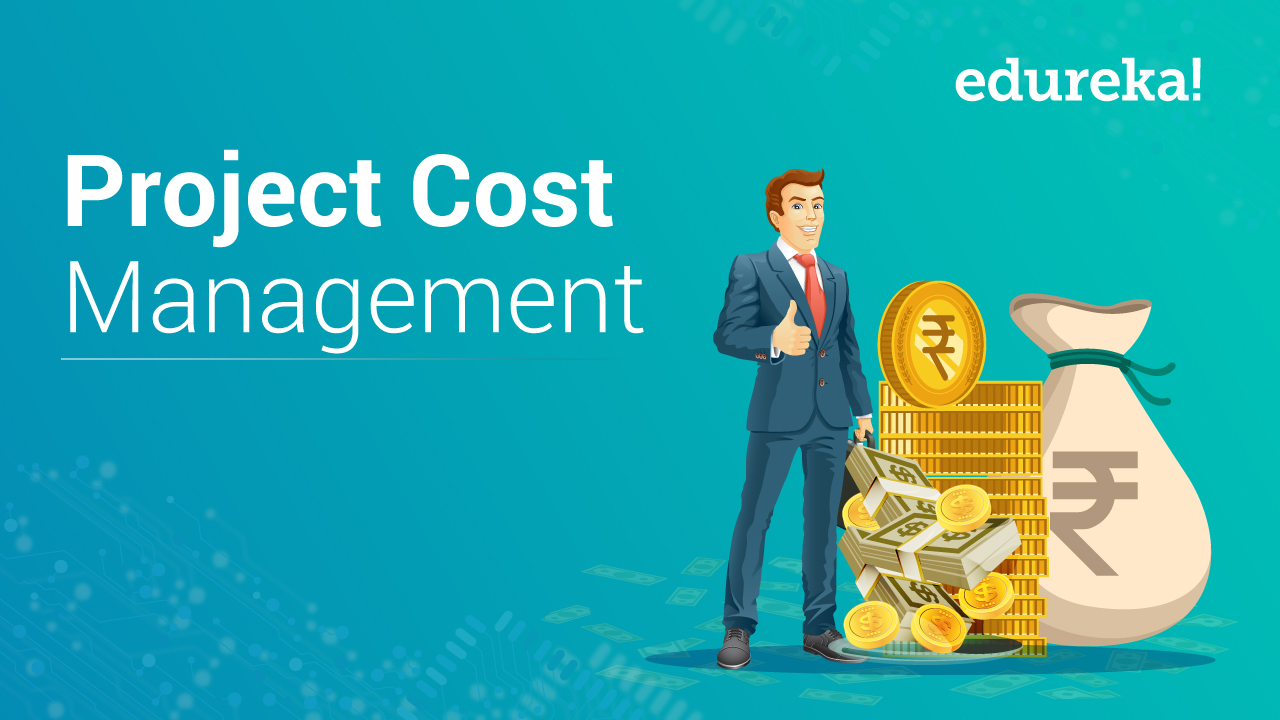Project Cost Management: How to Manage Your Budgets? Edureka