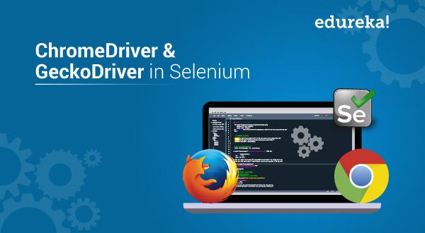What are ChromeDriver and GeckoDriver in Selenium | Edureka